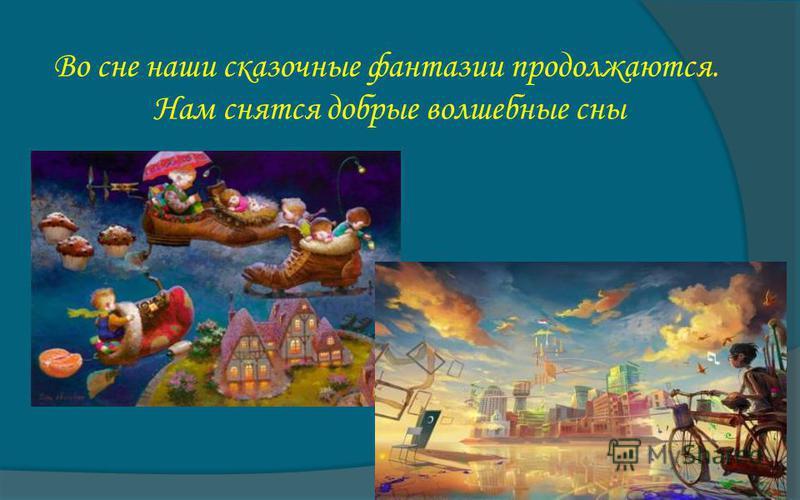 Во сне наши сказочные фантазии продолжаются. Нам снятся добрые волшебные сны