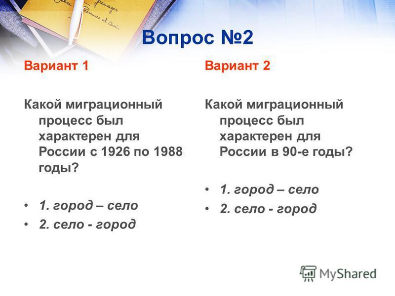 Вопрос 2 Вариант 1 Какой миграционный процесс был характерен для России с 1926 по 1988 годы? 1. город – село 2. село - город Вариант 2 Какой миграционный процесс был характерен для России в 90-е годы? 1. город – село 2. село - город