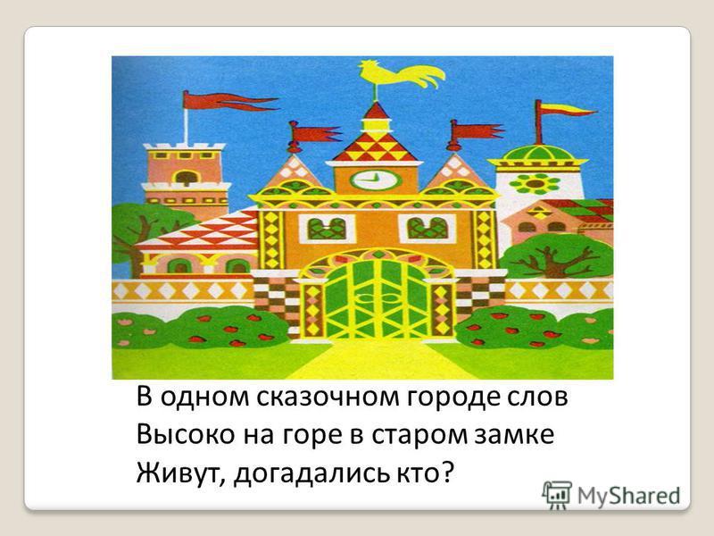 В одном сказочном городе слов Высоко на горе в старом замке Живут, догадались кто?