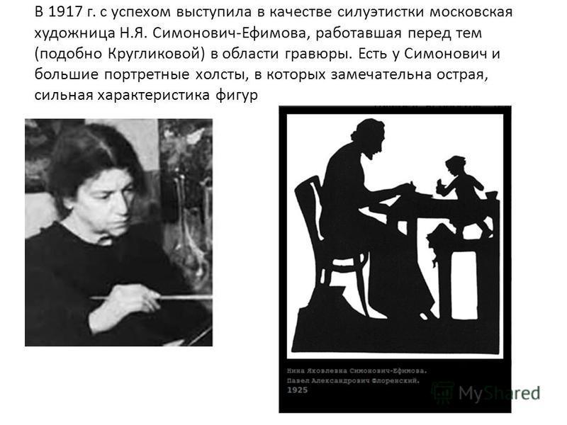 В 1917 г. с успехом выступила в качестве силуэтистки московская художница Н.Я. Симонович-Ефимова, работавшая перед тем (подобно Кругликовой) в области гравюры. Есть у Симонович и большие портретные холсты, в которых замечательна острая, сильная харак