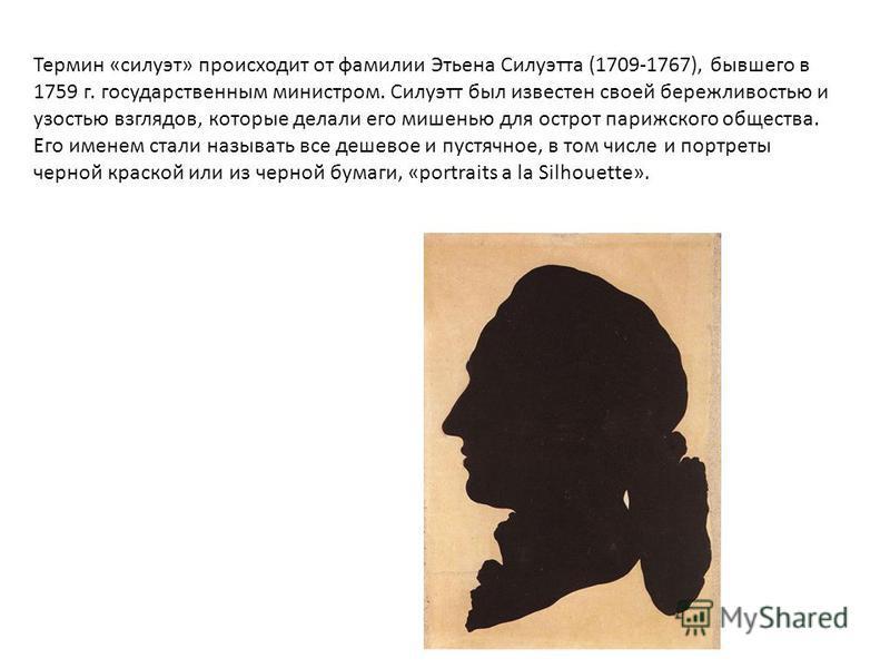 Термин «силуэт» происходит от фамилии Этьена Силуэтта (1709-1767), бывшего в 1759 г. государственным министром. Силуэтт был известен своей бережливостью и узостью взглядов, которые делали его мишенью для острот парижского общества. Его именем стали н