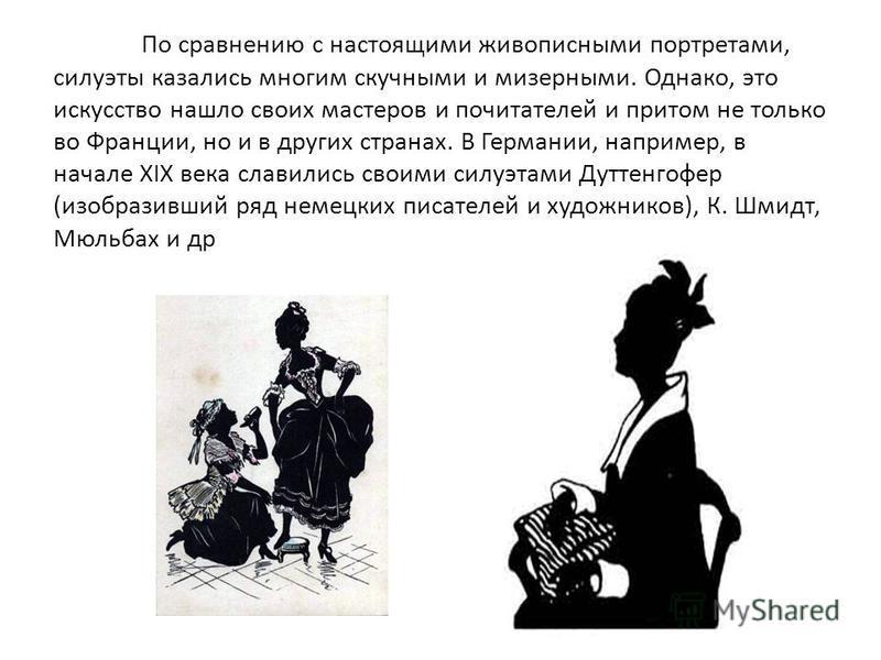 По сравнению с настоящими живописными портретами, силуэты казались многим скучными и мизерными. Однако, это искусство нашло своих мастеров и почитателей и притом не только во Франции, но и в других странах. В Германии, например, в начале XIX века сла
