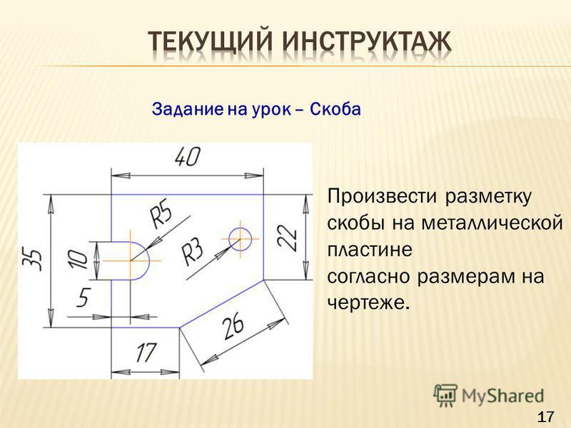 Задание на урок – Скоба Произвести разметку скобы на металлической пластине согласно размерам на чертеже. 17
