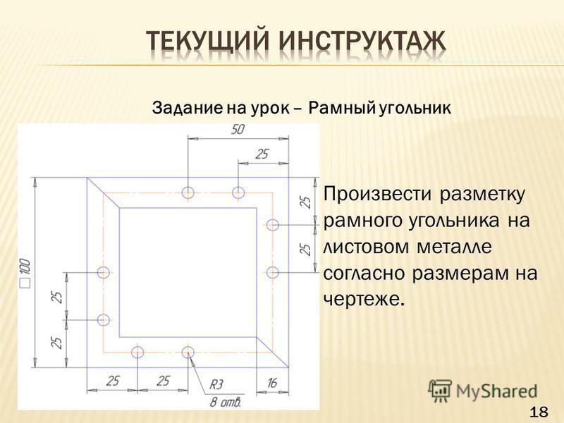 Задание на урок – Рамный угольник Произвести разметку рамного угольника на листовом металле согласно размерам на чертеже. 18