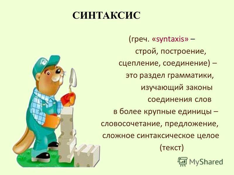 (греч. «syntaxis» – строй, построение, сцепление, соединение) – это раздел грамматики, изучающий законы соединения слов в более крупные единицы – словосочетание, предложение, сложное синтаксическое целое (текст) СИНТАКСИС