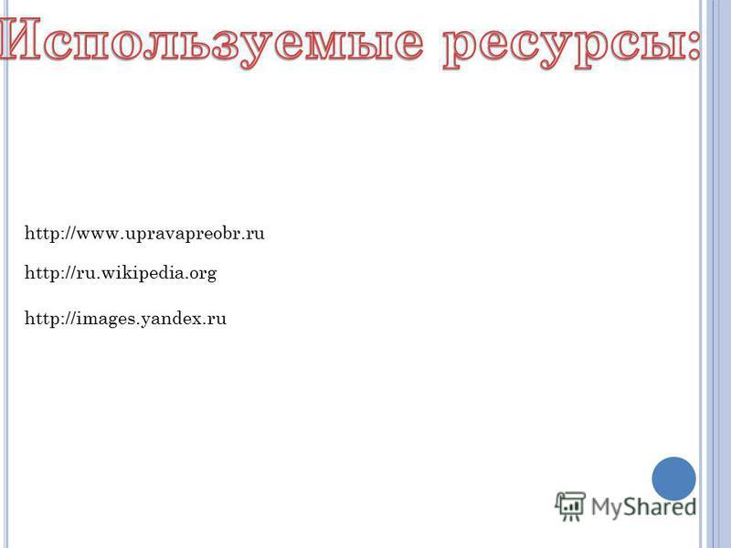 http://images.yandex.ru http://ru.wikipedia.org http://www.upravapreobr.ru