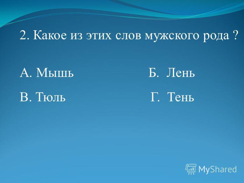2. Какое из этих слов мужского рода ? А. Мышь Б. Лень В. Тюль Г. Тень