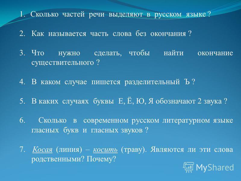 1. Сколько частей речи выделяют в русском языке ? 2. Как называется часть слова без окончания ? 3. Что нужно сделать, чтобы найти окончание существительного ? 4. В каком случае пишется разделительный Ъ ? 5. В каких случаях буквы Е, Ё, Ю, Я обозначают