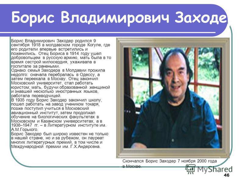 46 Борис Владимирович Заходер родился 9 сентября 1918 в молдавском городе Когуле, где его родители впервые встретились и поженились. Отец Бориса в 1914 году ушел добровольцем в русскую армию, мать была в то время сестрой милосердия, ухаживала в госпи