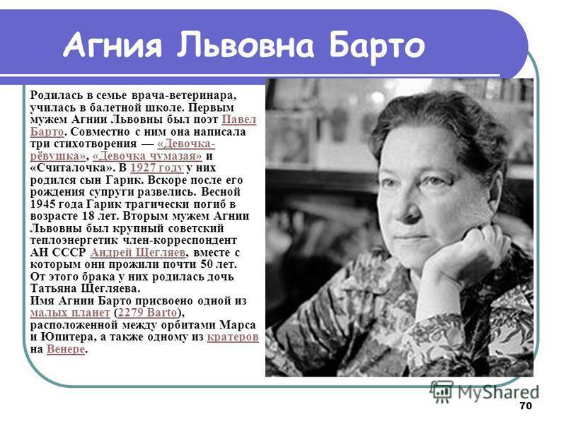 70 Родилась в семье врача-ветеринара, училась в балетной школе. Первым мужем Агнии Львовны был поэт Павел Барто. Совместно с ним она написала три стихотворения «Девочка- рёвушка», «Девочка чумазая» и «Считалочка». В 1927 году у них родился сын Гарик.