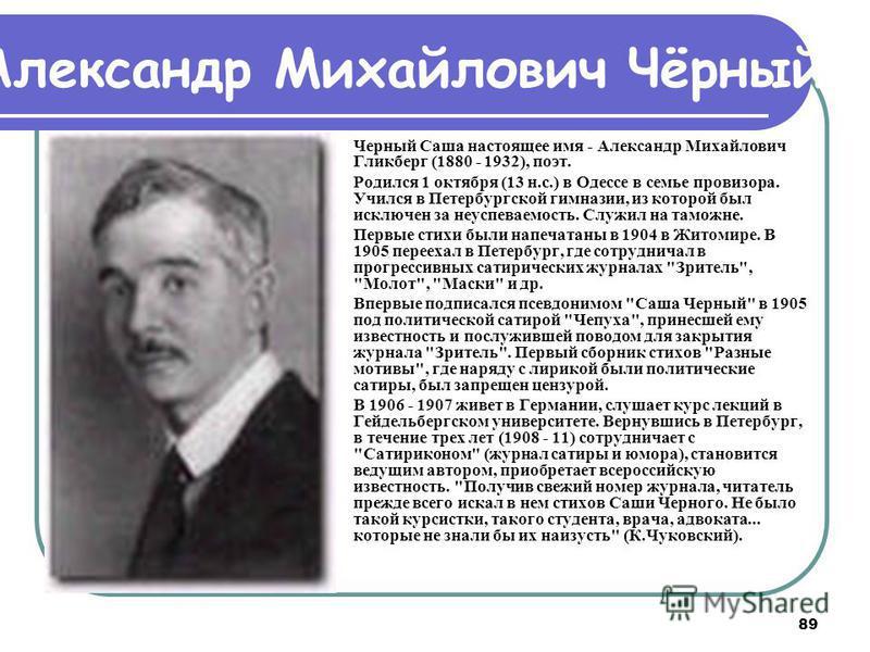 89 Черный Саша настоящее имя - Александр Михайлович Гликберг (1880 - 1932), поэт. Родился 1 октября (13 н.с.) в Одессе в семье провизора. Учился в Петербургской гимназии, из которой был исключен за неуспеваемость. Служил на таможне. Первые стихи были