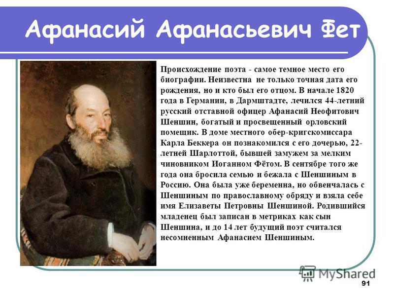 91 Афанасий Афанасьевич Фет Происхождение поэта - самое темное место его биографии. Неизвестна не только точная дата его рождения, но и кто был его отцом. В начале 1820 года в Германии, в Дармштадте, лечился 44-летний русский отставной офицер Афанаси