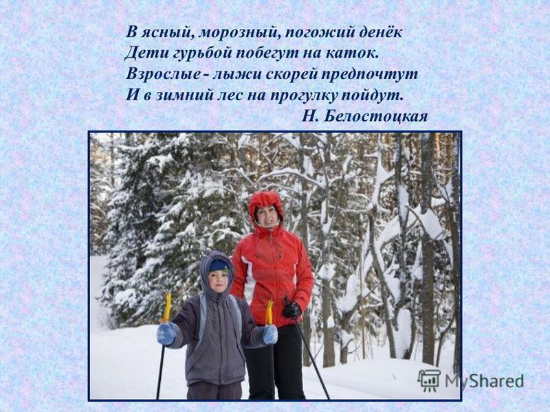 В ясный, морозный, погожий денёк Дети гурьбой побегут на каток. Взрослые - лыжи скорей предпочтут И в зимний лес на прогулку пойдут. Н. Белостоцкая