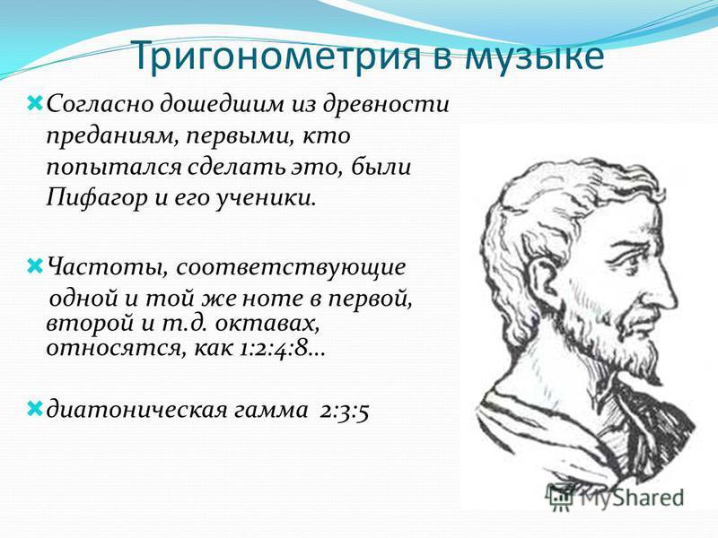 Тригонометрия в музыке Согласно дошедшим из древности преданиям, первыми, кто попытался сделать это, были Пифагор и его ученики. Частоты, соответствующие одной и той же ноте в первой, второй и т.д. октавах, относятся, как 1:2:4:8… диатоническая гамма