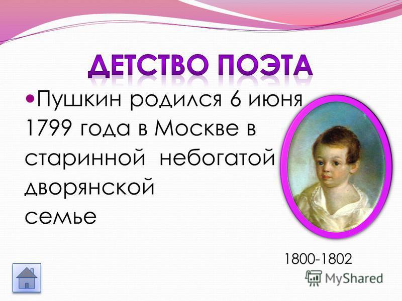 Пушкин родился 6 июня 1799 года в Москве в старинной небогатой дворянской семье 1800-1802