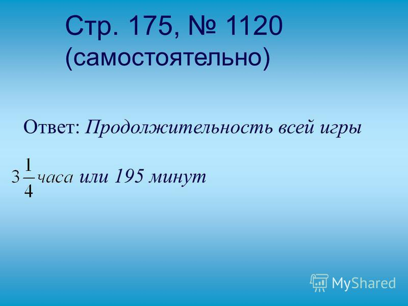 Стр. 175, 1120 (самостоятельно) Ответ: Продолжительность всей игры или 195 минут