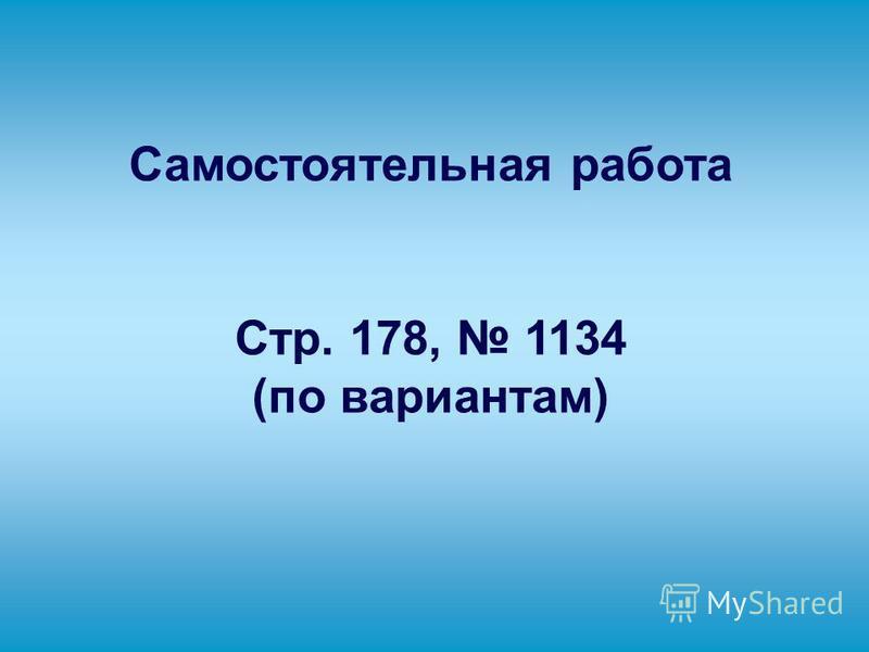 Самостоятельная работа Стр. 178, 1134 (по вариантам)