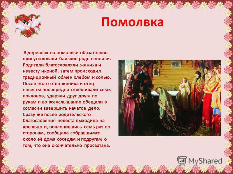 Помолвка В деревнях на помолвке обязательно присутствовали близкие родственники. Родители благословляли жениха и невесту иконой, затем происходил традиционный обмен хлебом и солью. После этого отец жениха и отец невесты поочерёдно отвешивали семь пок