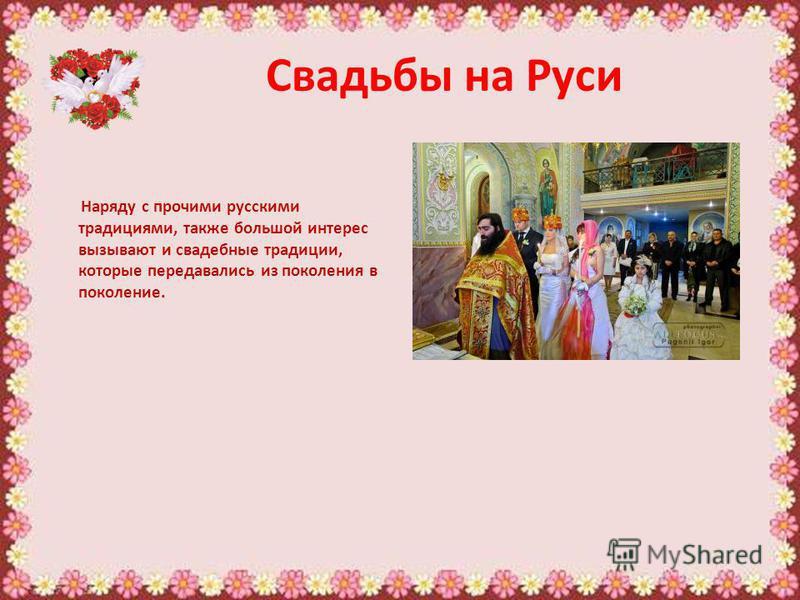 Свадьбы на Руси Наряду с прочими русскими традициями, также большой интерес вызывают и свадебные традиции, которые передавались из поколения в поколение.