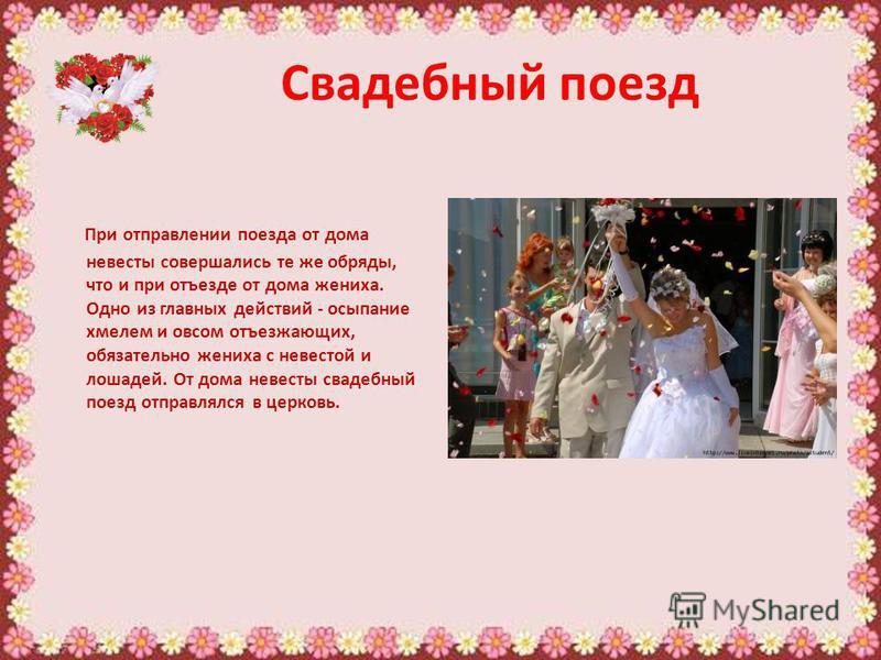 Свадебный поезд При отправлении поезда от дома невесты совершались те же обряды, что и при отъезде от дома жениха. Одно из главных действий - осыпание хмелем и овсом отъезжающих, обязательно жениха с невестой и лошадей. От дома невесты свадебный поез