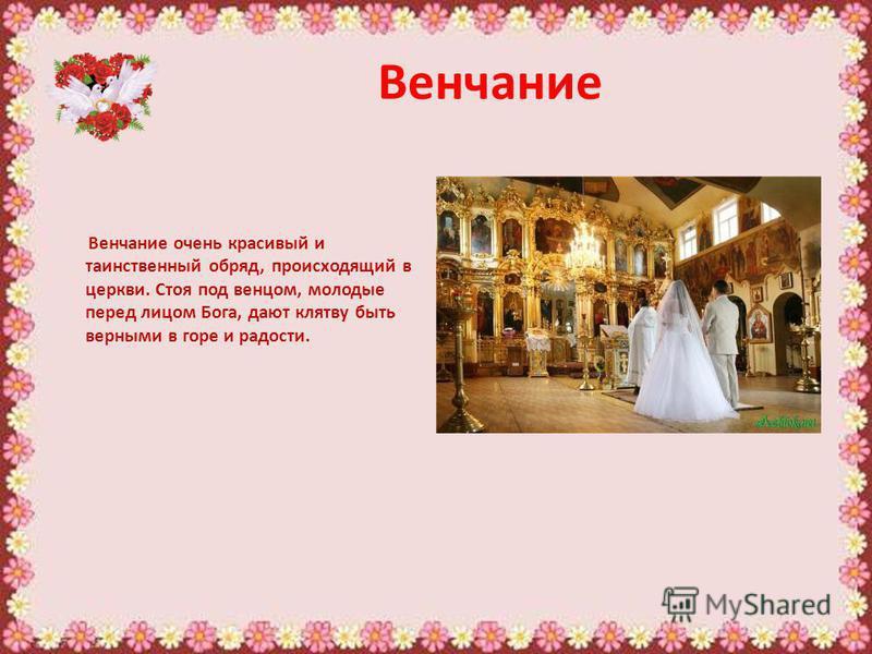 Венчание Венчание очень красивый и таинственный обряд, происходящий в церкви. Стоя под венцом, молодые перед лицом Бога, дают клятву быть верными в горе и радости.