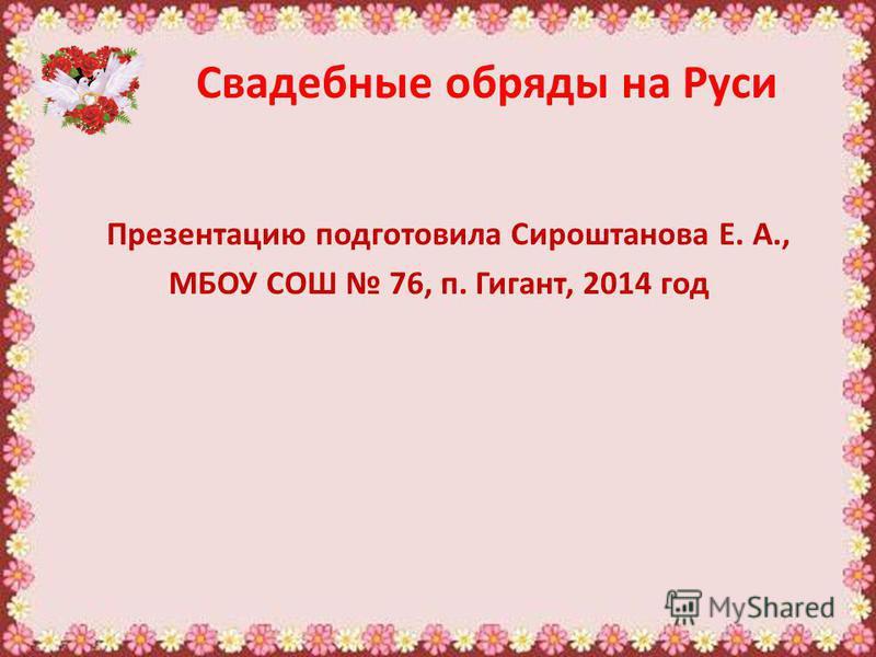 Свадебные обряды на Руси Презентацию подготовила Сироштанова Е. А., МБОУ СОШ 76, п. Гигант, 2014 год