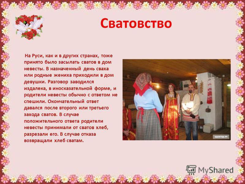 Сватовство На Руси, как и в других странах, тоже принято было засылать сватов в дом невесты. В назначенный день сваха или родные жениха приходили в дом девушки. Разговор заводился издалека, в иносказательной форме, и родители невесты обычно с ответом