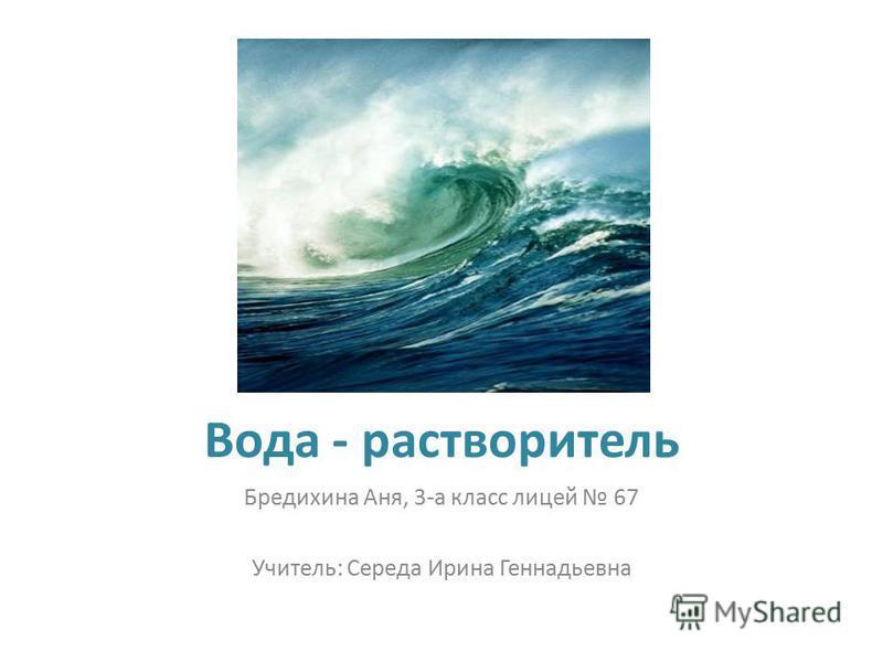 Вода - растворитель Бредихина Аня, 3-а класс лицей 67 Учитель: Середа Ирина Геннадьевна
