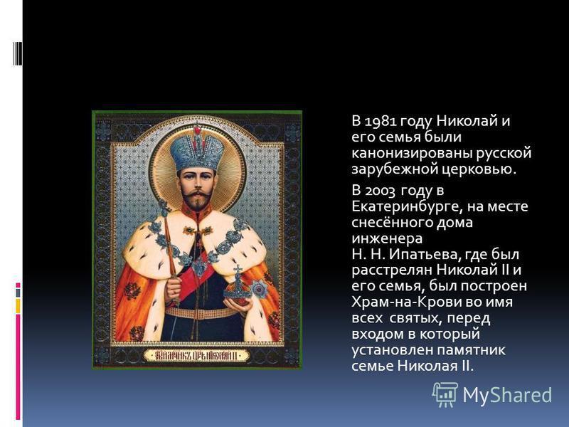 В 1981 году Николай и его семья были канонизированы русской зарубежной церковью. В 2003 году в Екатеринбурге, на месте снесённого дома инженера Н. Н. Ипатьева, где был расстрелян Николай II и его семья, был построен Храм-на-Крови во имя всех святых,