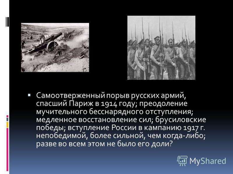 Самоотверженный порыв русских армий, спасший Париж в 1914 году; преодоление мучительного бесснарядного отступления; медленное восстановление сил; брусиловские победы; вступление России в кампанию 1917 г. непобедимой, более сильной, чем когда-либо; ра