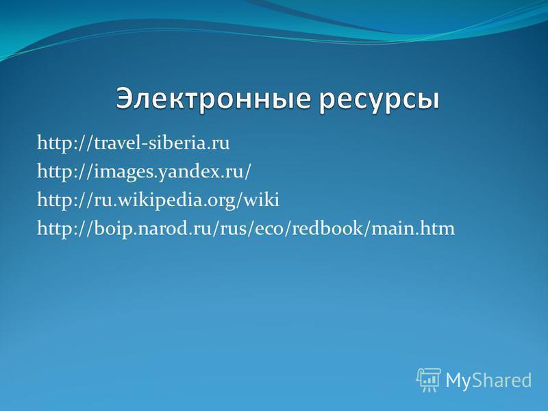 http://travel-siberia.ru http://images.yandex.ru/ http://ru.wikipedia.org/wiki http://boip.narod.ru/rus/eco/redbook/main.htm