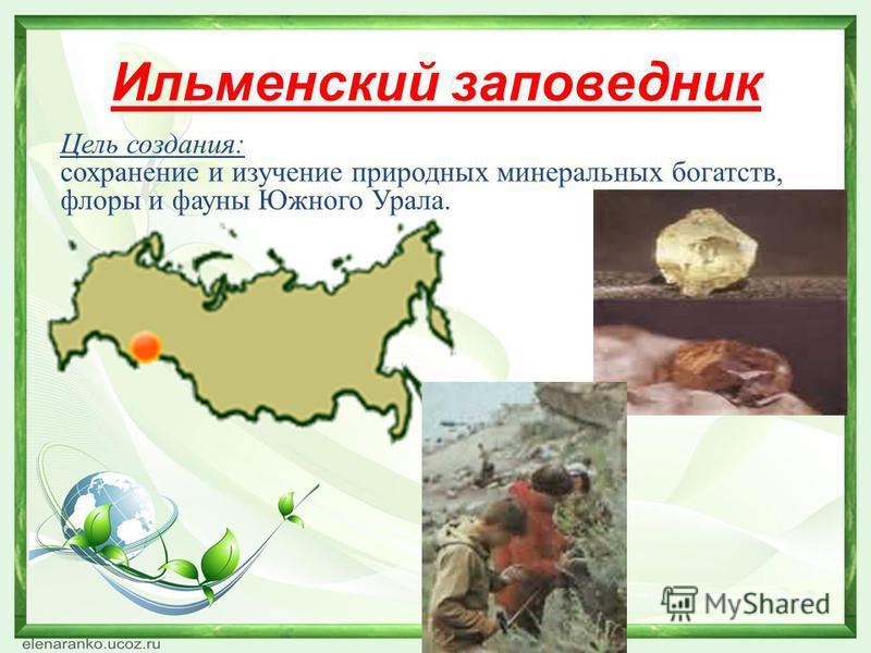 Ильменский заповедник Цель создания: сохранение и изучение природных минеральных богатств, флоры и фауны Южного Урала.