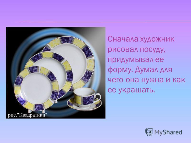 Сначала художник рисовал посуду, придумывал ее форму. Думал для чего она нужна и как ее украшать.