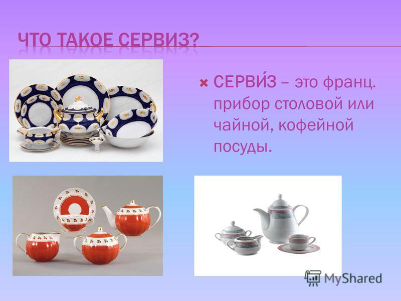 СЕРВИЗ – это франц. прибор столовой или чайной, кофейной посуды.