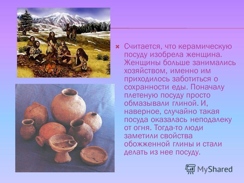 Считается, что керамическую посуду изобрела женщина. Женщины больше занимались хозяйством, именно им приходилось заботиться о сохранности еды. Поначалу плетеную посуду просто обмазывали глиной. И, наверное, случайно такая посуда оказалась неподалеку