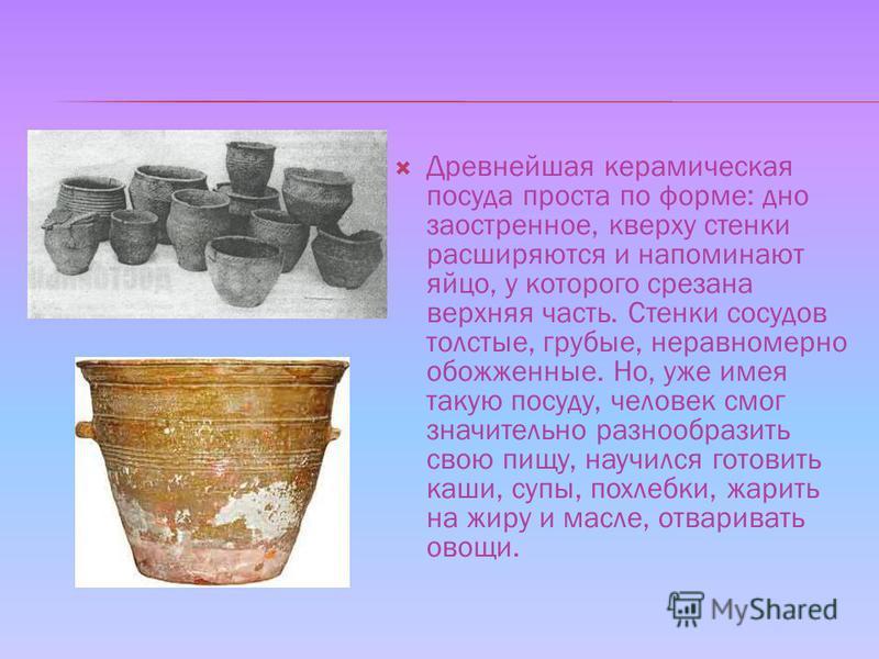 Древнейшая керамическая посуда проста по форме: дно заостренное, кверху стенки расширяются и напоминают яйцо, у которого срезана верхняя часть. Стенки сосудов толстые, грубые, неравномерно обожженные. Но, уже имея такую посуду, человек смог значитель