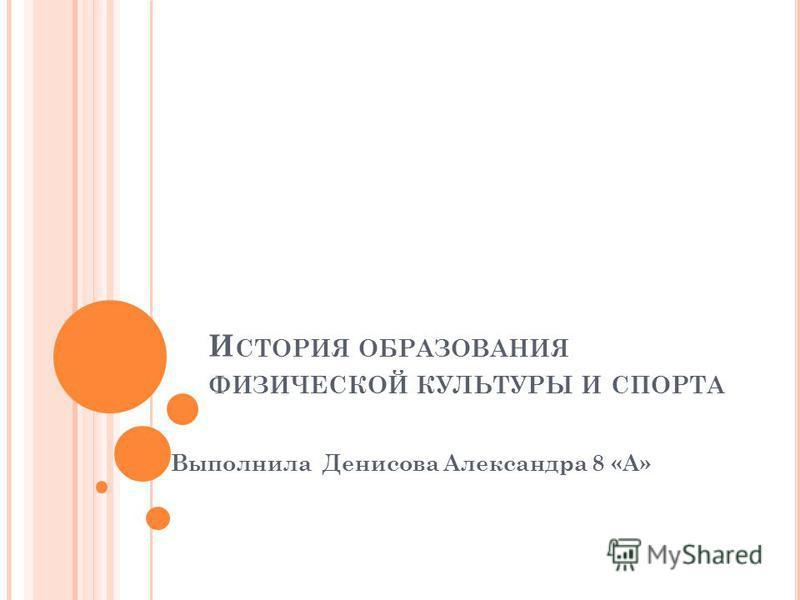 И СТОРИЯ ОБРАЗОВАНИЯ ФИЗИЧЕСКОЙ КУЛЬТУРЫ И СПОРТА Выполнила Денисова Александра 8 «А»