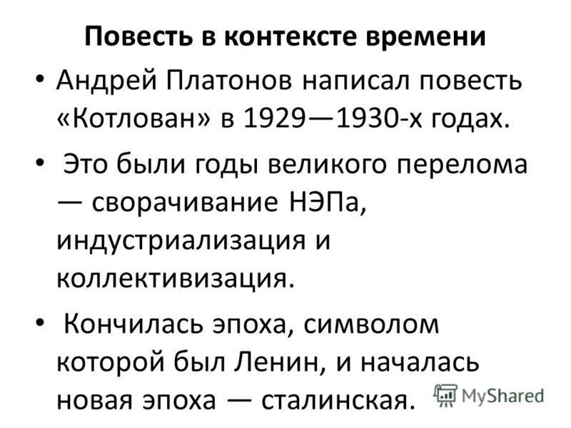 Повесть в контексте времени Андрей Платонов написал повесть «Котлован» в 19291930-х годах. Это были годы великого перелома сворачивание НЭПа, индустриализация и коллективизация. Кончилась эпоха, символом которой был Ленин, и началась новая эпоха стал