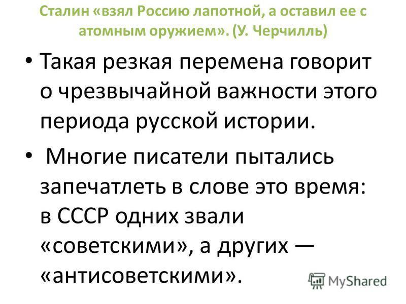 Сталин «взял Россию лапотной, а оставил ее с атомным оружием». (У. Черчилль) Такая резкая перемена говорит о чрезвычайной важности этого периода русской истории. Многие писатели пытались запечатлеть в слове это время: в СССР одних звали «советскими»,