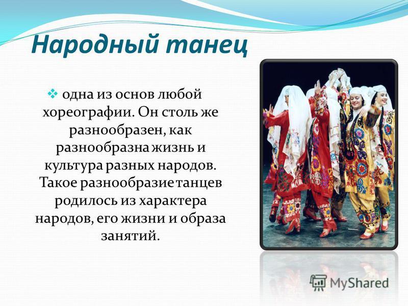 Народный танец одна из основ любой хореографии. Он столь же разнообразен, как разнообразна жизнь и культура разных народов. Такое разнообразие танцев родилось из характера народов, его жизни и образа занятий.