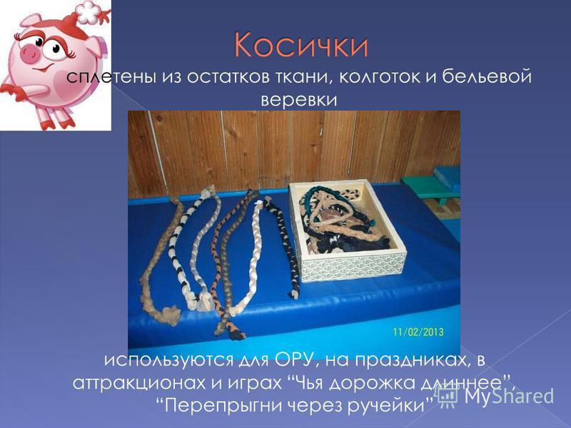 сплетены из остатков ткани, колготок и бельевой веревки используются для ОРУ, на праздниках, в аттракционах и играх Чья дорожка длиннее, Перепрыгни через ручейки