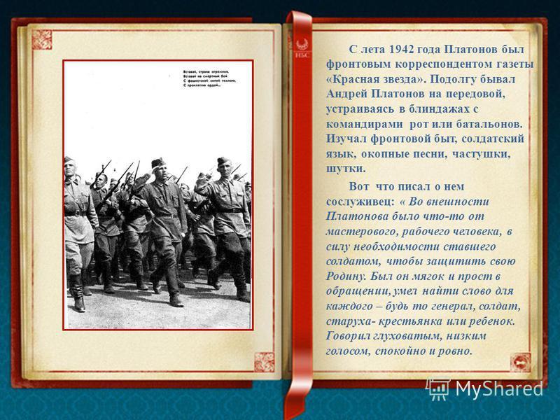 С лета 1942 года Платонов был фронтовым корреспондентом газеты «Красная звезда». Подолгу бывал Андрей Платонов на передовой, устраиваясь в блиндажах с командирами рот или батальонов. Изучал фронтовой быт, солдатский язык, окопные песни, частушки, шут