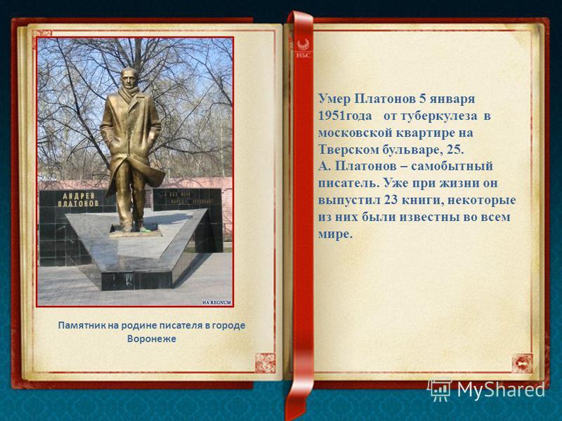 Памятник на родине писателя в городе Воронеже Умер Платонов 5 января 1951 года от туберкулеза в московской квартире на Тверском бульваре, 25. А. Платонов – самобытный писатель. Уже при жизни он выпустил 23 книги, некоторые из них были известны во все