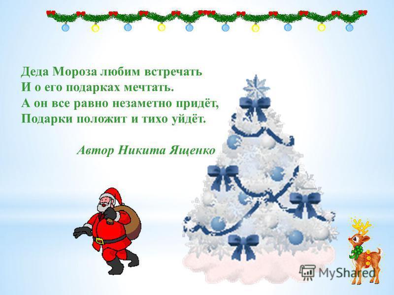 Деда Мороза любим встречать И о его подарках мечтать. А он все равно незаметно придёт, Подарки положит и тихо уйдёт. Автор Никита Ященко