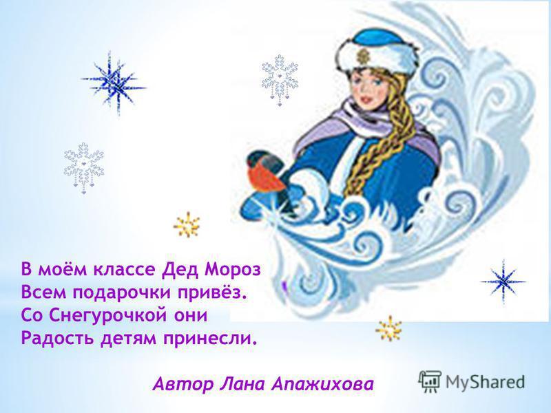 В моём классе Дед Мороз Всем подарочки привёз. Со Снегурочкой они Радость детям принесли. Автор Лана Апажихова