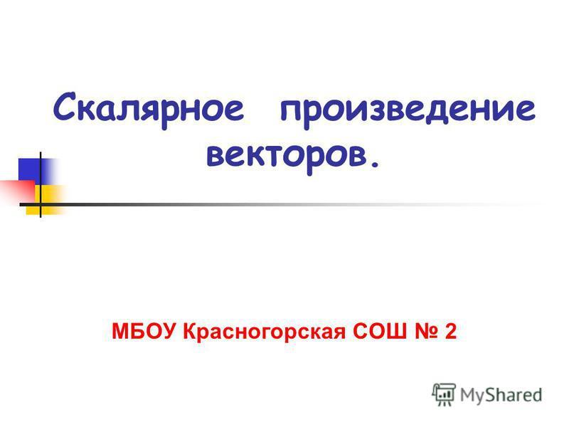Скалярное произведение векторов. МБОУ Красногорская СОШ 2