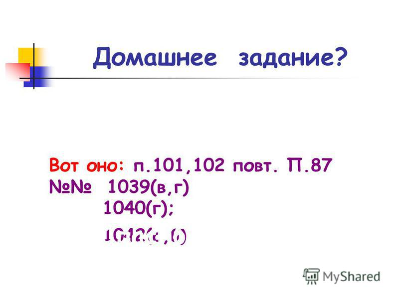 Домашнее задание? Вот оно: п.101,102 повт. П.87 1039(в,г) 1040(г); 1042(а,б) Спасибо за урок!