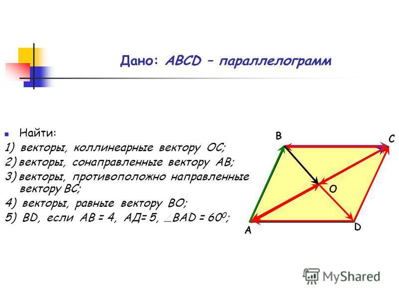 Дано: АВСD – параллелограмм Найти: 1) векторы, коллинеарные вектору ОС; 2) векторы, сонаправленные вектору АВ; 3) векторы, противоположно направленные вектору ВС; 4) векторы, равные вектору ВО; 5) ВD, если АВ = 4, АД= 5, ВАD = 60 0 ; А С В D О