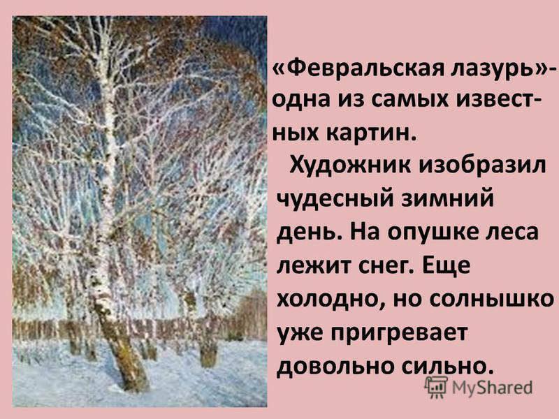 «Февральская лазурь»- одна из самых известных картин. Художник изобразил чудесный зимний день. На опушке леса лежит снег. Еще холодно, но солнышко уже пригревает довольно сильно.