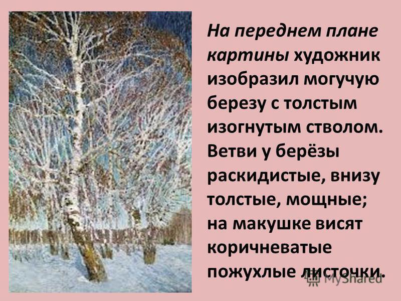 На переднем плане картины художник изобразил могучую березу с толстым изогнутым стволом. Ветви у берёзы раскидистые, внизу толстые, мощные; на макушке висят коричневатые пожухлые листочки.